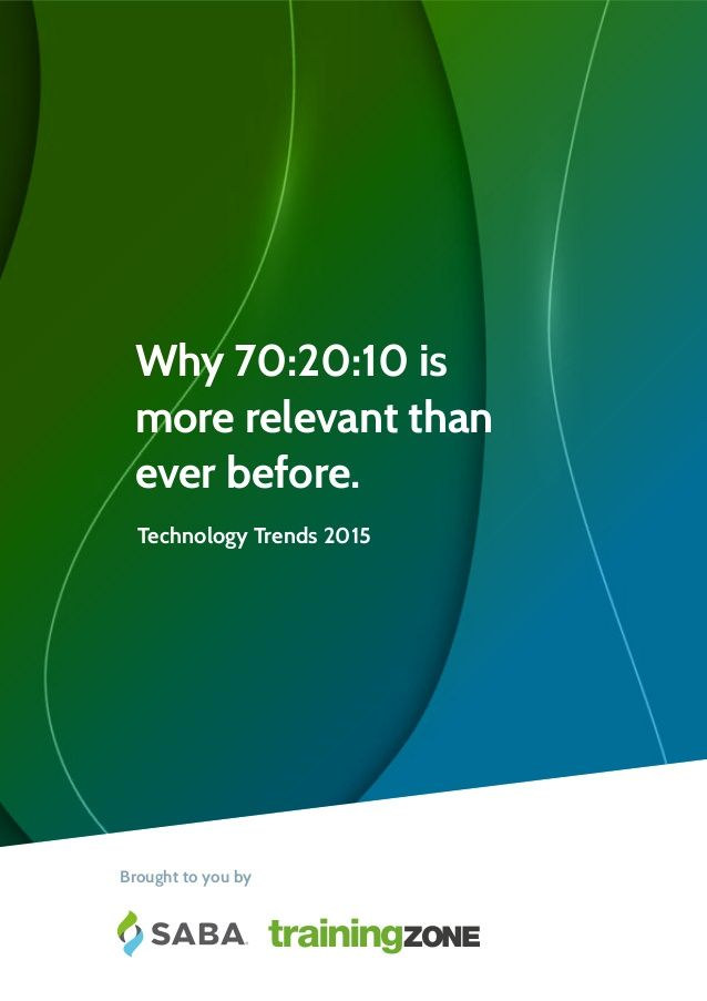 Brought to you by Technology Trends 2015 Why 70:20:10 is more relevant than ever before - Article