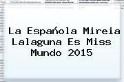 http://tecnoautos.com/wp-content/uploads/imagenes/tendencias/thumbs/la-espanola-mireia-lalaguna-es-miss-mundo-2015.jpg Miss Mundo 2015. La española Mireia Lalaguna es Miss Mundo 2015, Enlaces, Imágenes, Videos y Tweets - http://tecnoautos.com/actualidad/miss-mundo-2015-la-espanola-mireia-lalaguna-es-miss-mundo-2015/