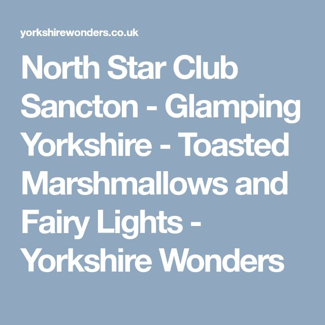 North Star Club Sancton - Glamping Yorkshire - Toasted Marshmallows and Fairy Lights - Yorkshire Wonders