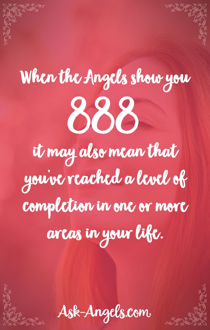 When the angels show you 888 it may also mean that you've reached a level of completion in one or more areas in your life.