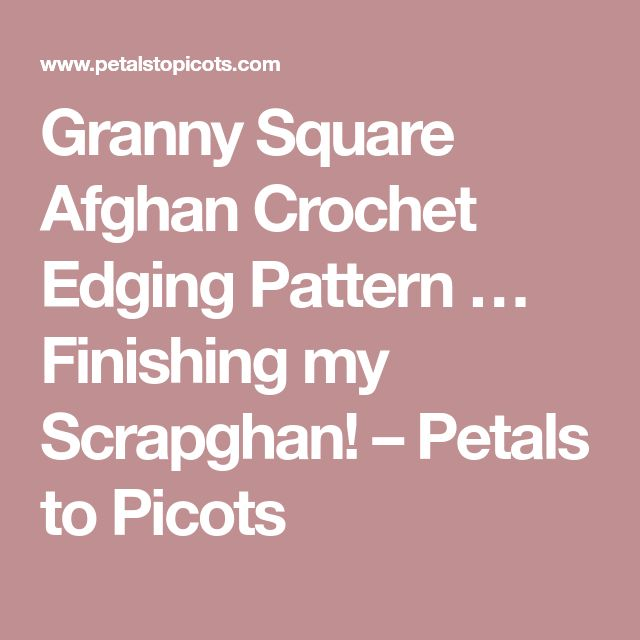Granny Square Afghan Crochet Edging Pattern … Finishing my Scrapghan! – Petals to Picots