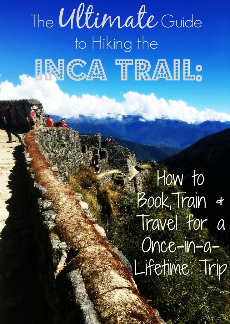 the ultimate guide to hiking the inca trail: how to book, train, and travel for a once-in-a-lifetime trip