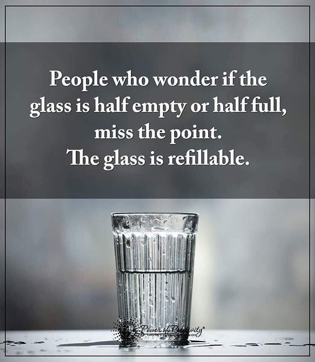 People who wonder if the glass is half empty or half full, miss the point. The glass is refillable. #powerofpositivity