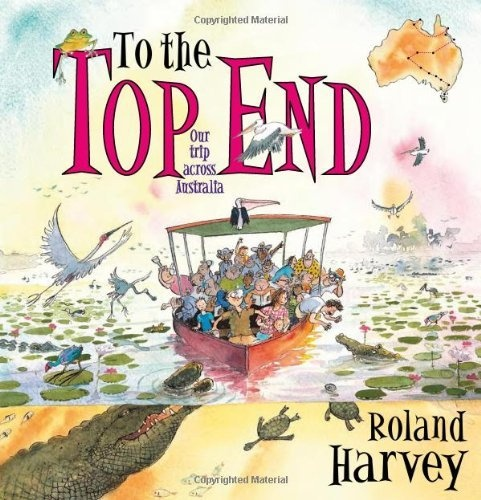 To the Top End: Our Trip Across Australia by Roland Harvey, From rainforest to reef, from Tassie tiger-territory to croc-country, from the winding Murray river to Trephina Gorge, from way out back to underground, this is a glorious showcase of Australian environments with hilarious visual and verbal jokes throughout