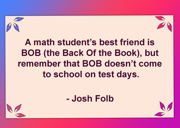 A math student's best friend is BOB (the Back Of the Book), but remember that BOB doesn't come to school on test days. #MathQuotes #Math http://www.mathfilefoldergames.com/math-cafe/math-quotes/