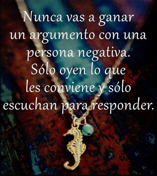... Nunca vas a ganar un argumento con una persona negativa. Sólo oyen lo que les conviene y sólo escucha para responder.