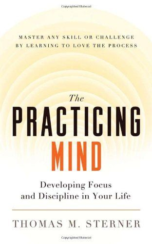 The Practicing Mind: Developing Focus and Discipline in Your Life - Master Any Skill or Challenge by Learning to Love the Process: Thomas M. Sterner: 9781608680900: Amazon.com: Books