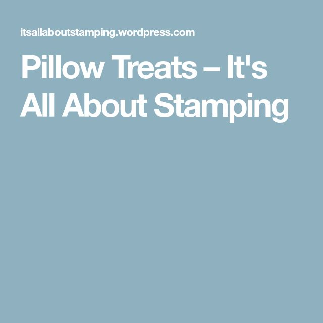 Pillow Treats – It's All About Stamping