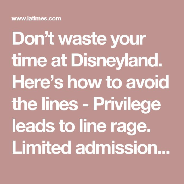 Don't waste your time at Disneyland. Here's how to avoid the lines - Privilege leads to line rage. Limited admissions leads to higher prices but more equitable experiences. Better yet, don't waste your time by going somewhere else.