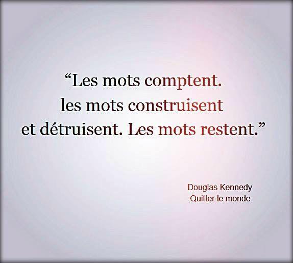 """""""Les mots comptent, les mots construisent et détruisent. Les mots restent."""" - [Douglas Kennedy, Quitter le monde]"""