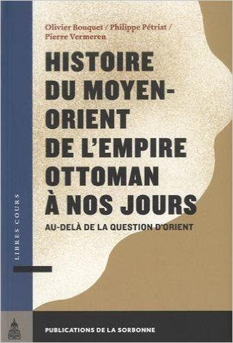 Histoire du Moyen-Orient de l'Empire ottoman à nos jours : Au-delà de la question d'Orient - Olivier Bouquet, Philippe Pétriat, Pierre Vermeren