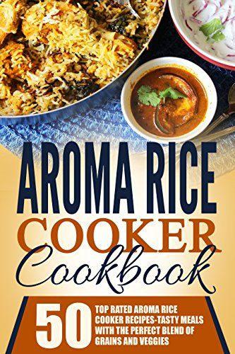 Aroma Rice Cooker Cookbook: 50 Top Rated Aroma Rice Cooker Recipes-Tasty Meals With The Perfect Blend Of Grains And Veggies by Timothy Warren
