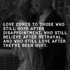 """Love comes to those who still hope after disappointment, still believe after betrayal and who still love after they've been hurt."""