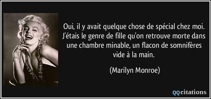 Oui, il y avait quelque chose de spécial chez moi. J'étais le genre de fille qu'on retrouve morte dans une chambre minable, un flacon de somnifères vide à la main. - Marilyn Monroe