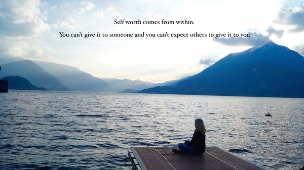 Self-worth comes from within. You can't give it to someone and nobody can give it to you.