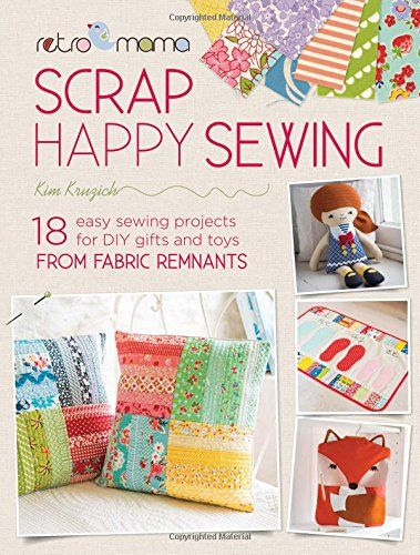 Retro Mama Scrap Happy Sewing: 18 Easy Sewing Projects for DIY Gifts and Toys from Fabric Remnants by Kim Kruzich