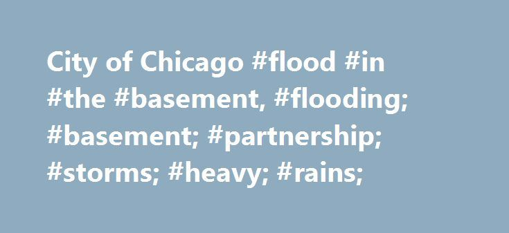 City of Chicago #flood #in #the #basement, #flooding; #basement; #partnership; #storms; #heavy; #rains; http://kentucky.remmont.com/city-of-chicago-flood-in-the-basement-flooding-basement-partnership-storms-heavy-rains/  # Basement Flooding Partnership Tired of Basement Flooding?Want to Be a Good Neighbor? Please join the Basement Flooding Partnership (BFP) The BFP is a new partnership between the City of Chicago and neighbors who wish to reduce the risk of basement flooding during heavy…