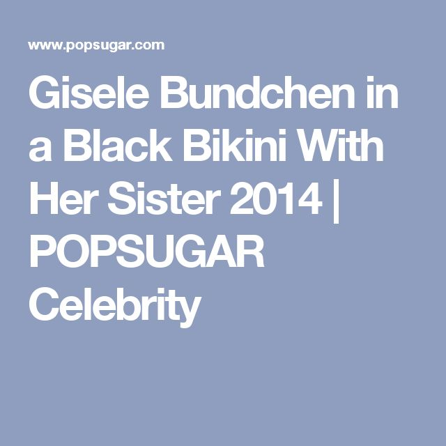 Gisele Bundchen in a Black Bikini With Her Sister 2014 | POPSUGAR Celebrity
