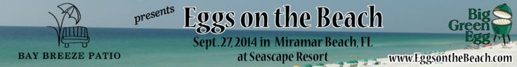"""Eggs on the Beach - Eggs on the Beach EggFest            Sept. 27, 2014 at Seascape Resort  9 a.m.- 2 p.m. Celebrate the delicious results of the Big Green Egg at the inaugural """"Eggs on the Beach"""" EggFest BBQ Competition at Seascape Resort in Miramar Beach near Destin, Florida."""
