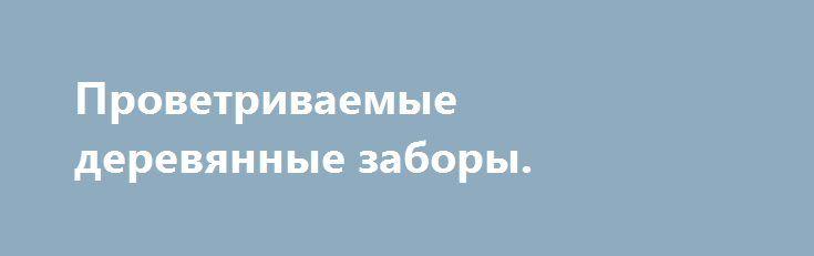 """Проветриваемые деревянные заборы. http://brandar.net/ru/a/ad/provetrivaemye-dereviannye-zabory/  Построю красивый, проветриваемый, деревянный забор. Первый вариант - на хорошем, ленточном фундаменте с крышей из мягкой кровли при желании. Покрытие """"биотекс"""" орех или дуб.Второй вариант - без фундамента, выше от газона или земли 3-10 см. Ширина пролетов 2.5 метра. Высота - как скажете.) Рекомендую. Красиво. Опыт более 20 лет.) Александр. г. Донецк все районы, Макеевка. 0713573848, 0954732324"""