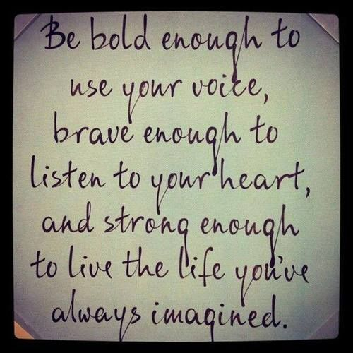Love...Love...Love this quote! Be BOLD enough to use your voice, BRAVE enough to listen to your heat, and STRONG enough to live the life you've imagined ... #life #brave #strength #quotes #inspiration