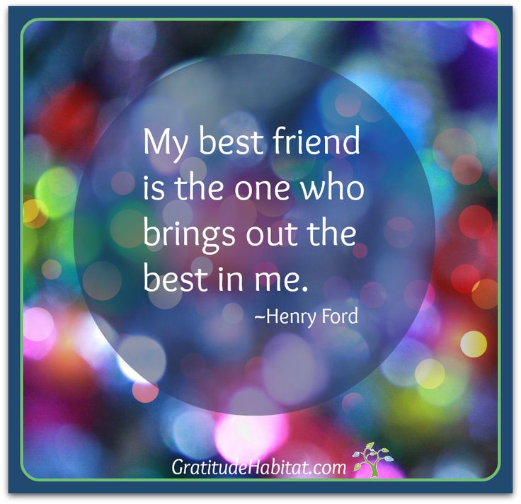 My best friend is the one who brings out the best in me.  And I choose to be a best friend to others.  Visit us at: www.GratitudeHabitat.com #friendship-quote #friends