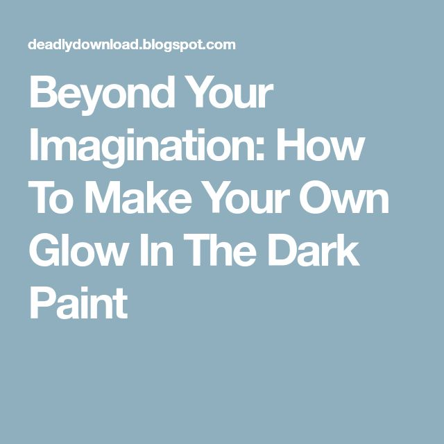 Beyond Your Imagination: How To Make Your Own Glow In The Dark Paint