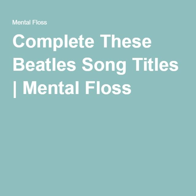 Complete These Beatles Song Titles | Mental Floss. I got 90%