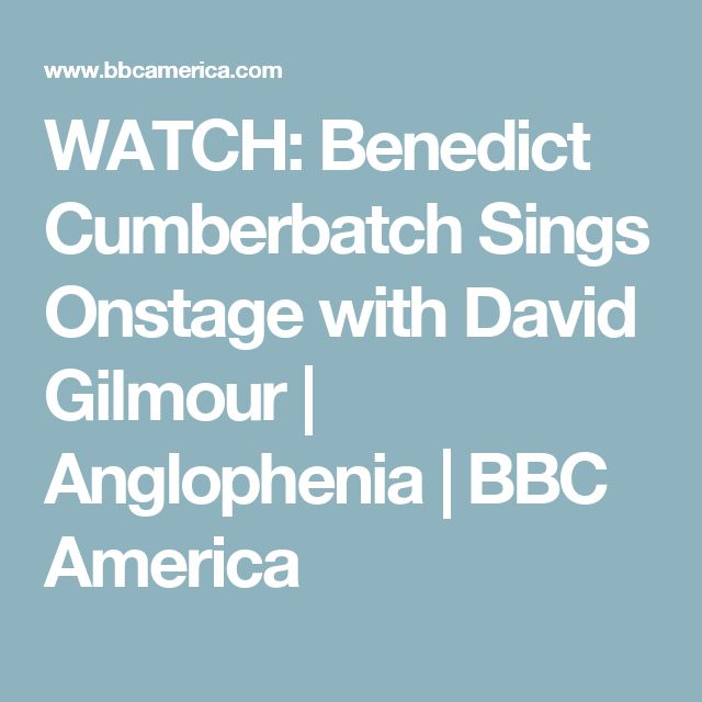 WATCH: Benedict Cumberbatch Sings Onstage with David Gilmour   Anglophenia   BBC America