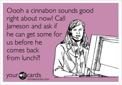 Funny Workplace Ecard: Oooh a cinnabon sounds good right about now! Call Jameson and ask if he can get some for us before he comes back from lunch?!