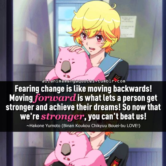 """""""Fearing change is like moving backwards! Moving forward is what lets a person get stronger and achieve their dreams! So now that we're stronger, you can't beat us!"""""""