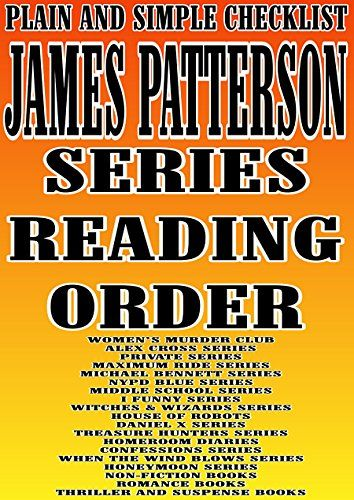 JAMES PATTERSON : SERIES READING ORDER : PLAIN AND SIMPLE CHECKLIST [WOMEN\'S MURDER CLUB ALEX CROSS PRIVATE MAXIMUM RIDE MICHAEL BENNETT  NYPD BLUE MIDDLE SCHOOL I FUNNY SERIES WITCHES & WIZARDS]