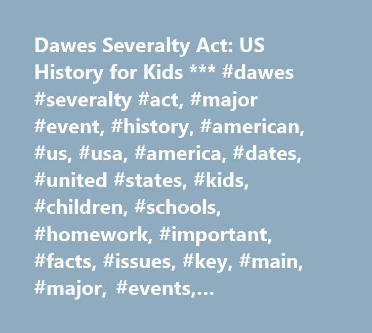 Dawes Severalty Act: US History for Kids *** #dawes #severalty #act, #major #event, #history, #american, #us, #usa, #america, #dates, #united #states, #kids, #children, #schools, #homework, #important, #facts, #issues, #key, #main, #major, #events, #presidential, #historical, #presidency, #fun, #interesting, #political, #info, #information, #summary, #definition…