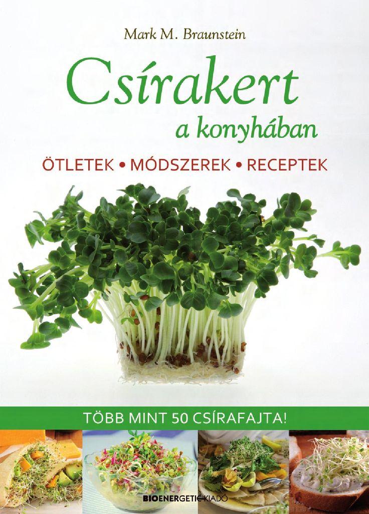 """Mark M. Braunstein: Csírakert a konyhában  Csíráztatni könnyebb, mint gondolnánk! Munkánk eredménye már néhány nap elteltével ott díszeleg a konyhánkban, s amellett, hogy vidám látványt nyújt, fontos tápanyagokkal gazdagítja étrendünket és életenergiával tölt fel.  A csírák a természet nagyszerű ajándékai, hiszen a magoncban ott található a teljes növény falatnyi méretű, ehető formában. Miért ne használnánk ezt a kicsi, ám hatalmas erejű csírát ételeink elkészítéséhez?  """"A csírafélék ..."""