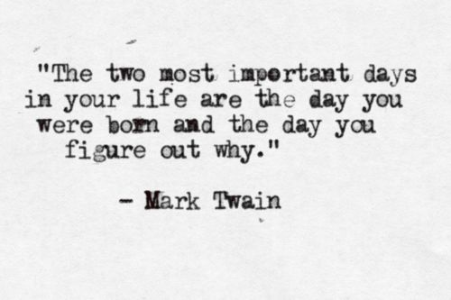 """The two most important days in your life are the day you"