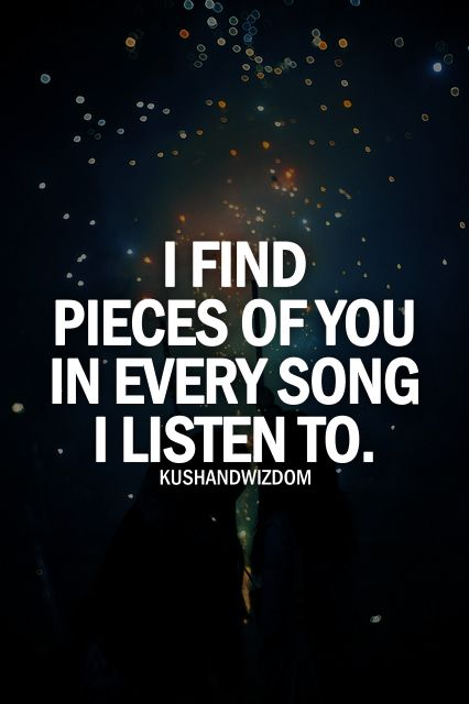 I find pieces of you in every song I listen to.