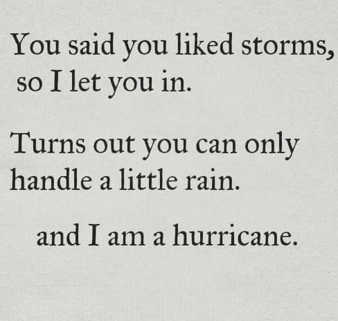 You said you liked storms so I let you in. Turns out you can only handle a little rain and I am a hurricane.   Ayyy...