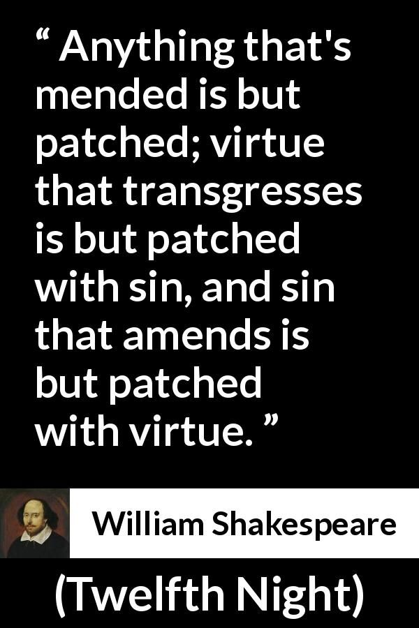 William Shakespeare - Twelfth Night - Anything that's mended is but patched; virtue that transgresses is but patched with sin, and sin that amends is but patched with virtue.