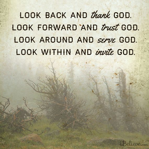 Look back and thank God ... Look forward and trust God ... Look around and serve God ... Look within and invite God. <3