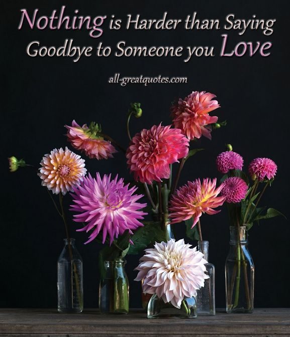Quotes About Bouquets Of Flowers: Nothing Is Harder Than Saying Goodbye To Someone You Love