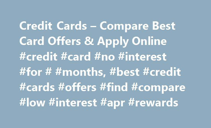 Credit Cards – Compare Best Card Offers & Apply Online #credit #card #no #interest #for # #months, #best #credit #cards #offers #find #compare #low #interest #apr #rewards http://pennsylvania.remmont.com/credit-cards-compare-best-card-offers-apply-online-credit-card-no-interest-for-months-best-credit-cards-offers-find-compare-low-interest-apr-rewards/  # Compare partner credit card offers from our most popular categories How to choose a credit card When looking to get a credit card, there…