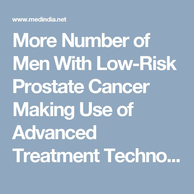 More Number of Men With Low-Risk Prostate Cancer Making Use of Advanced Treatment Technologies