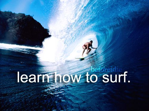 Learn to Surf - I used to fake my way through it. I need to do it for reals. Red Bull and Doritios are making a come back!