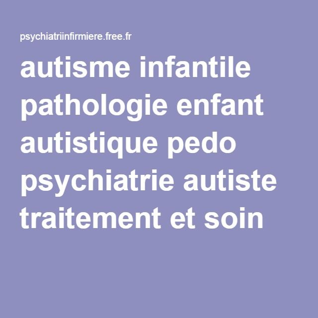autisme infantile pathologie enfant autistique pedo psychiatrie autiste traitement et soin