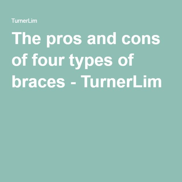 The pros and cons of four types of braces - TurnerLim