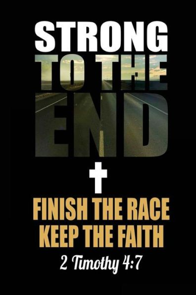 Strong to the End Finish the Race Keep the Faith 2 Timothy 4: 7: Christian Running Journal