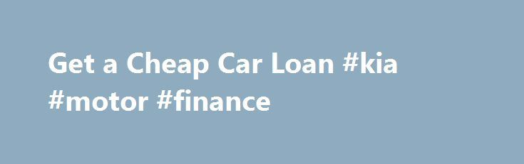 Get a Cheap Car Loan #kia #motor #finance http://finance.remmont.com/get-a-cheap-car-loan-kia-motor-finance/  #cheap car finance # Get a Cheap Car Loan Cheap auto loans are a car buyer's dream. Fortunately, getting an affordable car loan is absolutely possible; however, there are a few red flags to keep your eye on. How to Get a Cheap Car Loan Before you start shopping around, check out some of these […]