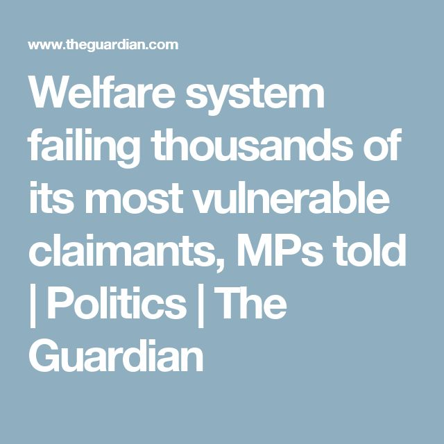 Welfare system failing thousands of its most vulnerable claimants, MPs told | Politics | The Guardian