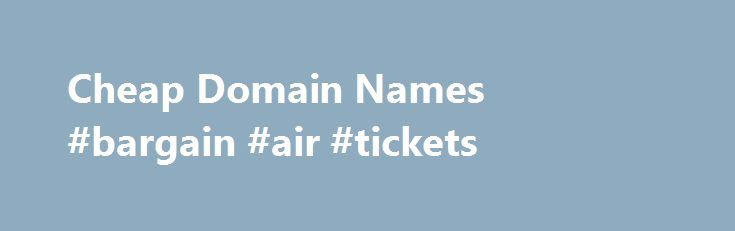 Cheap Domain Names #bargain #air #tickets http://cheap.remmont.com/cheap-domain-names-bargain-air-tickets/  #cheap domain names # Domains Domain Name Registration Register your domain names with 1 1 today! New Top Level Domain Extension List New domains like .web. shop. online and many more Domain Name Transfer Easily transfer your domain name to 1 1 Buy a Domain Name – Price List Top domains at competitive prices! Domain…