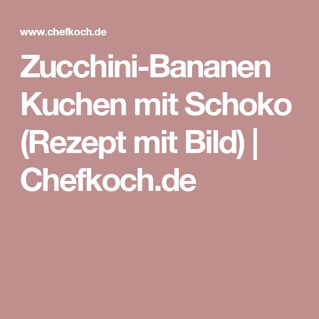 Zucchini-Bananen Kuchen mit Schoko (Rezept mit Bild) | Chefkoch.de